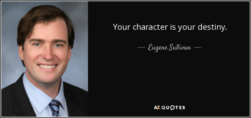Your character is your destiny. - Eugene Sullivan