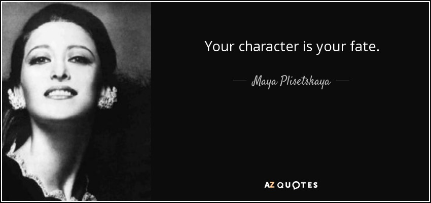 Your character is your fate. - Maya Plisetskaya
