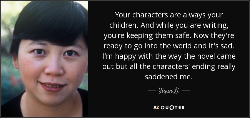 Your characters are always your children. And while you are writing, you're keeping them safe. Now they're ready to go into the world and it's sad. I'm happy with the way the novel came out but all the characters' ending really saddened me. - Yiyun Li