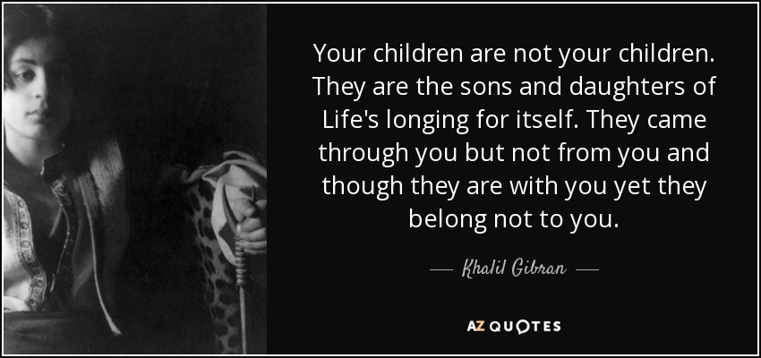 Your children are not your children. They are the sons and daughters of Life's longing for itself. They came through you but not from you and though they are with you yet they belong not to you. - Khalil Gibran