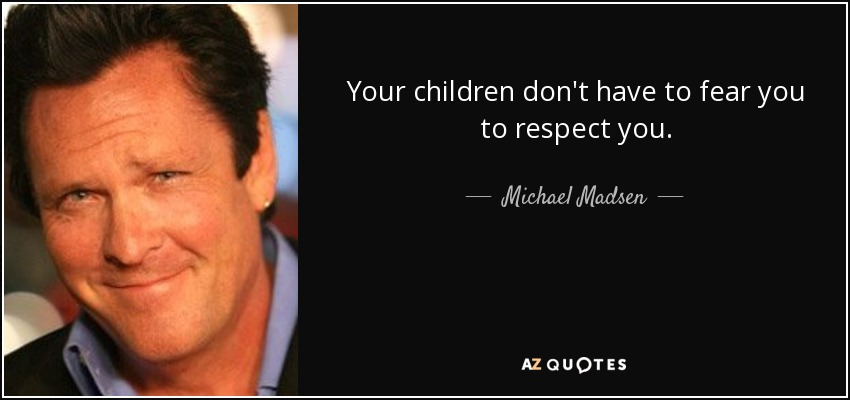 Your children don't have to fear you to respect you. - Michael Madsen