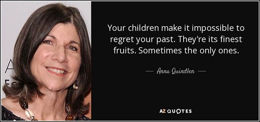 Your children make it impossible to regret your past. They're its finest fruits. Sometimes the only ones. - Anna Quindlen