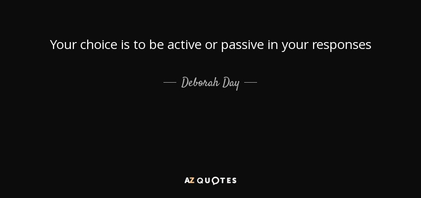 Your choice is to be active or passive in your responses - Deborah Day