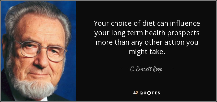 Your choice of diet can influence your long term health prospects more than any other action you might take. - C. Everett Koop