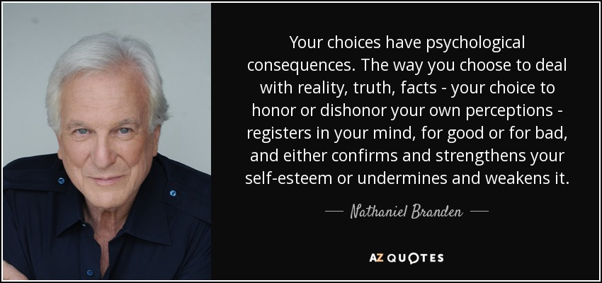 Your choices have psychological consequences. The way you choose to deal with reality, truth, facts - your choice to honor or dishonor your own perceptions - registers in your mind, for good or for bad, and either confirms and strengthens your self-esteem or undermines and weakens it. - Nathaniel Branden