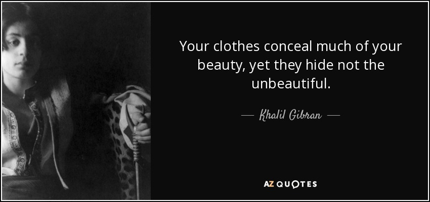 Your clothes conceal much of your beauty, yet they hide not the unbeautiful. - Khalil Gibran