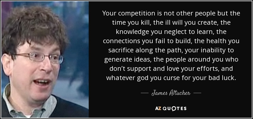 Your competition is not other people but the time you kill, the ill will you create, the knowledge you neglect to learn, the connections you fail to build, the health you sacrifice along the path, your inability to generate ideas, the people around you who don't support and love your efforts, and whatever god you curse for your bad luck. - James Altucher