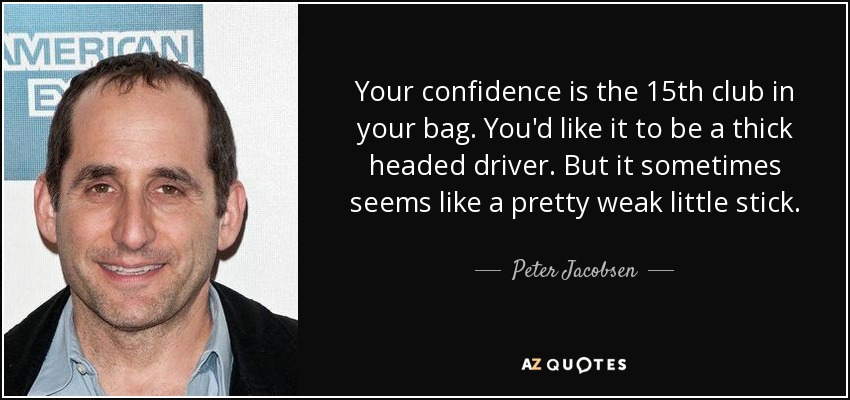 Your confidence is the 15th club in your bag. You'd like it to be a thick headed driver. But it sometimes seems like a pretty weak little stick. - Peter Jacobsen
