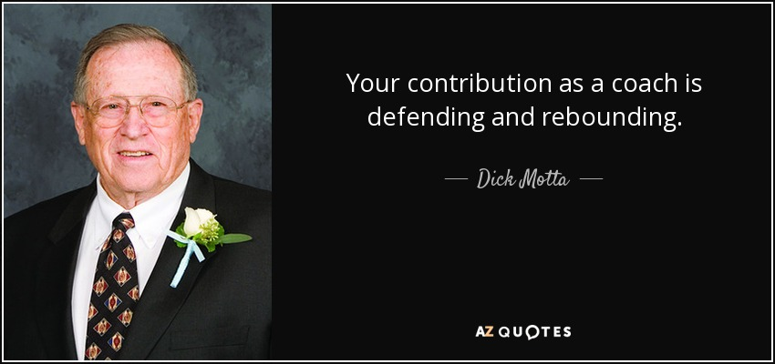 Your contribution as a coach is defending and rebounding. - Dick Motta