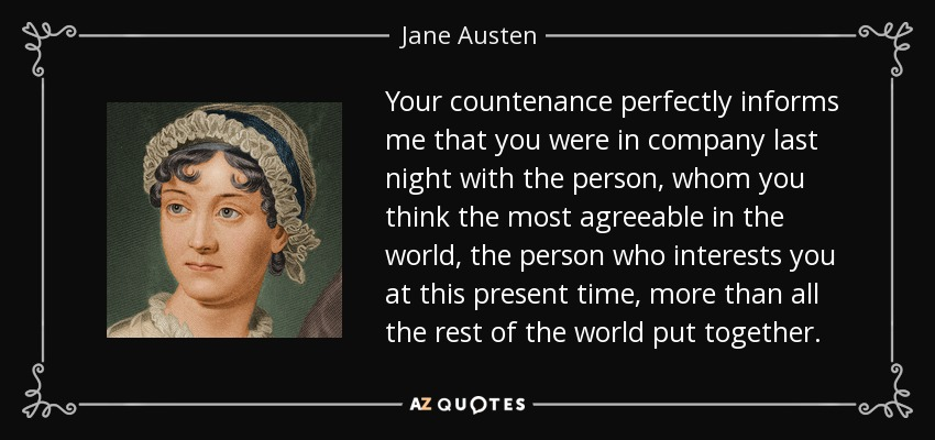 Your countenance perfectly informs me that you were in company last night with the person, whom you think the most agreeable in the world, the person who interests you at this present time, more than all the rest of the world put together. - Jane Austen