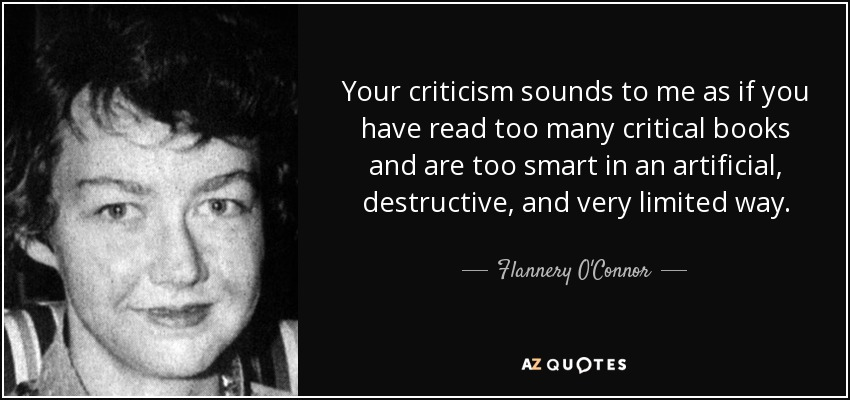 Your criticism sounds to me as if you have read too many critical books and are too smart in an artificial, destructive, and very limited way. - Flannery O'Connor