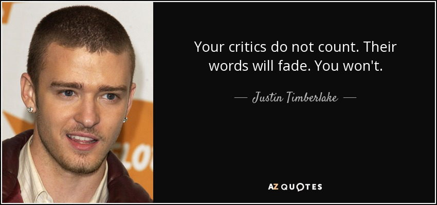 Your critics do not count. Their words will fade. You won't. - Justin Timberlake