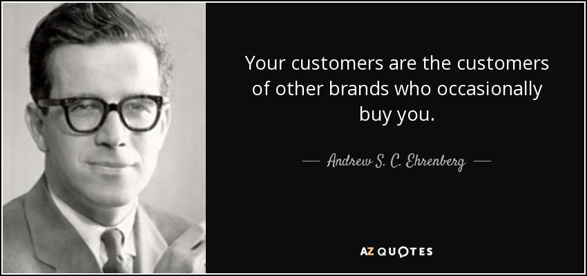 Your customers are the customers of other brands who occasionally buy you. - Andrew S. C. Ehrenberg