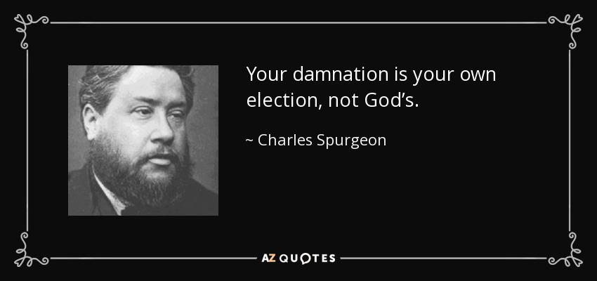 Your damnation is your own election, not God's. - Charles Spurgeon