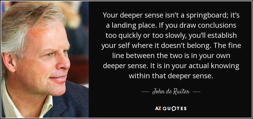 Your deeper sense isn't a springboard; it's a landing place. If you draw conclusions too quickly or too slowly, you'll establish your self where it doesn't belong. The fine line between the two is in your own deeper sense. It is in your actual knowing within that deeper sense. - John de Ruiter