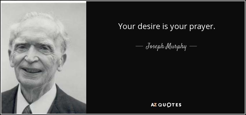 Your desire is your prayer. - Joseph Murphy