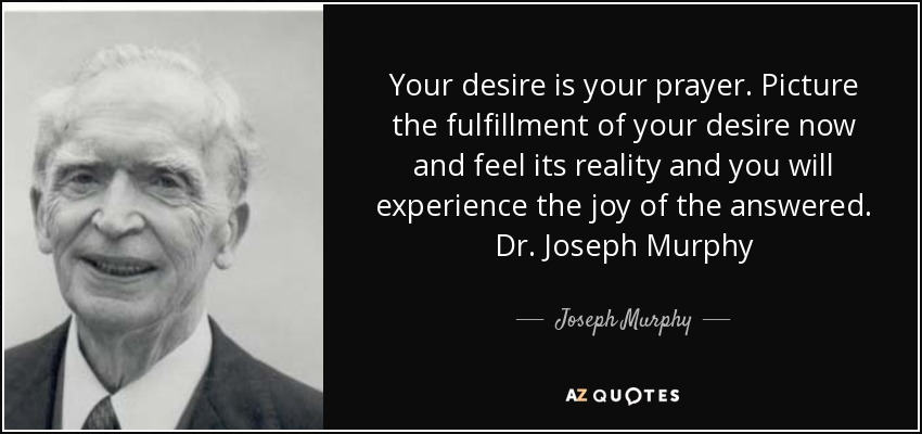 Your desire is your prayer. Picture the fulfillment of your desire now and feel its reality and you will experience the joy of the answered. Dr. Joseph Murphy - Joseph Murphy