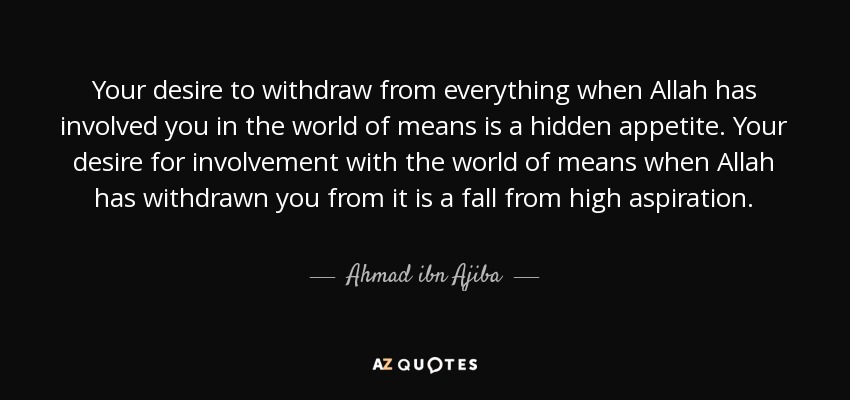 Your desire to withdraw from everything when Allah has involved you in the world of means is a hidden appetite. Your desire for involvement with the world of means when Allah has withdrawn you from it is a fall from high aspiration. - Ahmad ibn Ajiba