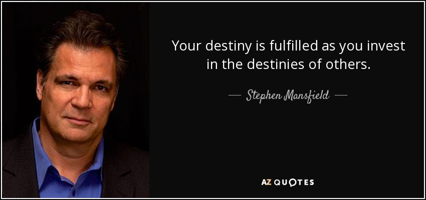 Your destiny is fulfilled as you invest in the destinies of others. - Stephen Mansfield