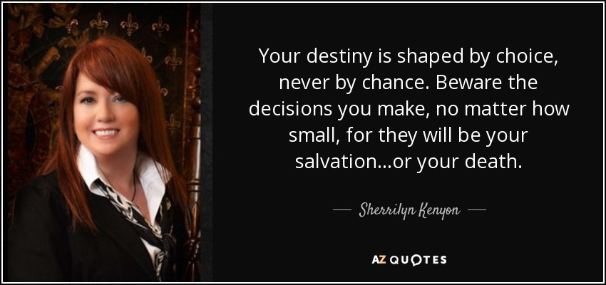 Your destiny is shaped by choice, never by chance. Beware the decisions you make, no matter how small, for they will be your salvation...or your death. - Sherrilyn Kenyon