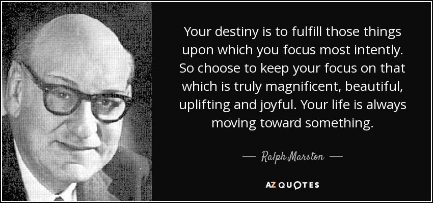 Your destiny is to fulfill those things upon which you focus most intently. So choose to keep your focus on that which is truly magnificent, beautiful, uplifting and joyful. Your life is always moving toward something. - Ralph Marston