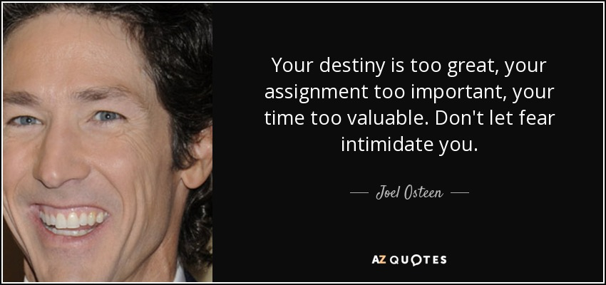 Your destiny is too great, your assignment too important, your time too valuable. Don't let fear intimidate you. - Joel Osteen