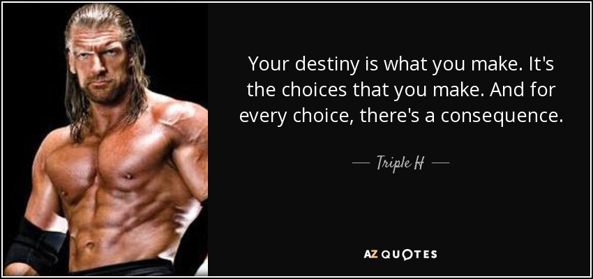 Your destiny is what you make. It's the choices that you make. And for every choice, there's a consequence. - Triple H