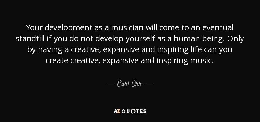 Your development as a musician will come to an eventual standtill if you do not develop yourself as a human being. Only by having a creative, expansive and inspiring life can you create creative, expansive and inspiring music. - Carl Orr