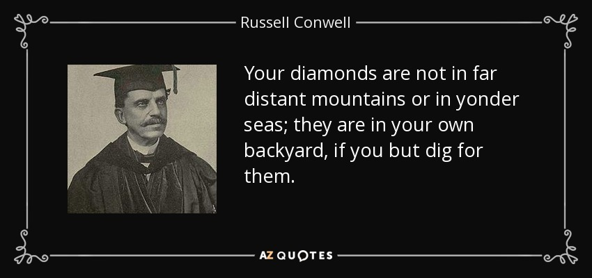Your diamonds are not in far distant mountains or in yonder seas; they are in your own backyard, if you but dig for them. - Russell Conwell