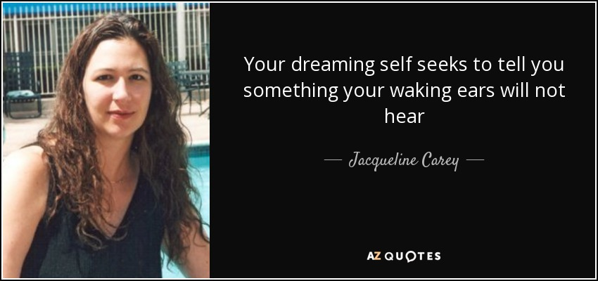 Your dreaming self seeks to tell you something your waking ears will not hear - Jacqueline Carey
