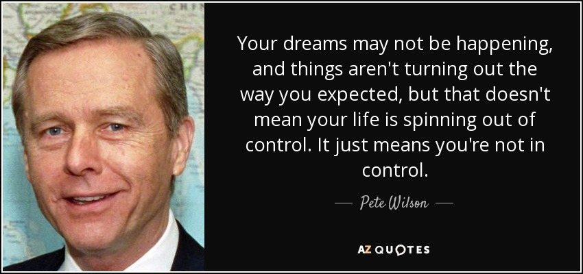 Your dreams may not be happening, and things aren't turning out the way you expected, but that doesn't mean your life is spinning out of control. It just means you're not in control. - Pete Wilson