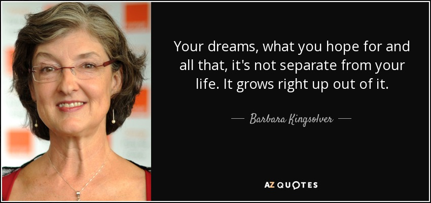 Your dreams, what you hope for and all that, it's not separate from your life. It grows right up out of it. - Barbara Kingsolver