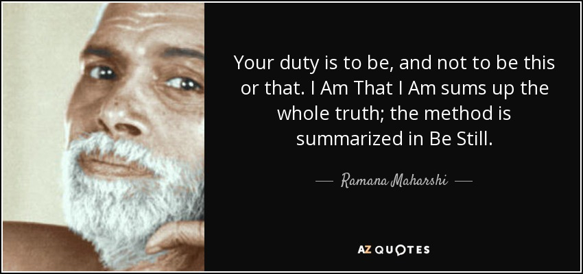 Your duty is to be, and not to be this or that. I Am That I Am sums up the whole truth; the method is summarized in Be Still. - Ramana Maharshi
