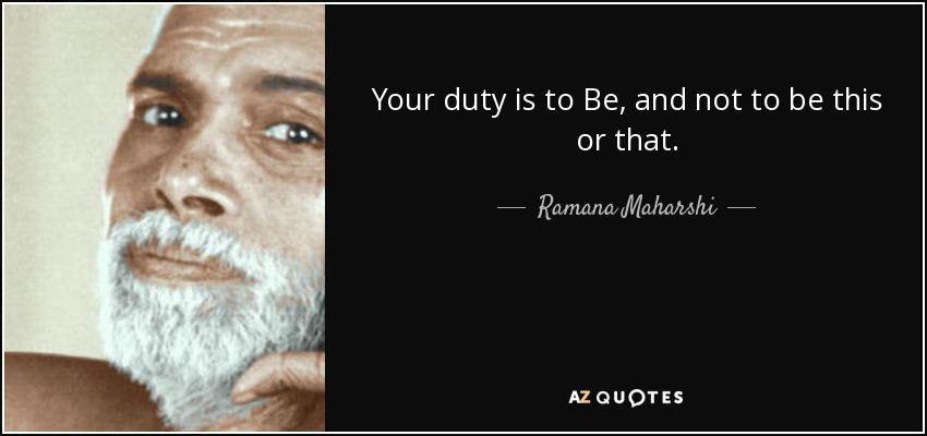 Your duty is to Be, and not to be this or that. - Ramana Maharshi