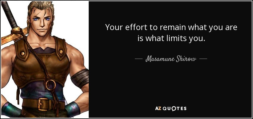 Your effort to remain what you are is what limits you. - Masamune Shirow