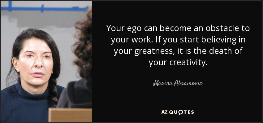 Your ego can become an obstacle to your work. If you start believing in your greatness, it is the death of your creativity. - Marina Abramovic