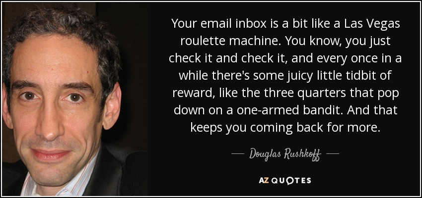 Your email inbox is a bit like a Las Vegas roulette machine. You know, you just check it and check it, and every once in a while there's some juicy little tidbit of reward, like the three quarters that pop down on a one-armed bandit. And that keeps you coming back for more. - Douglas Rushkoff