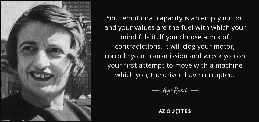 Your emotional capacity is an empty motor, and your values are the fuel with which your mind fills it. If you choose a mix of contradictions, it will clog your motor, corrode your transmission and wreck you on your first attempt to move with a machine which you, the driver, have corrupted. - Ayn Rand