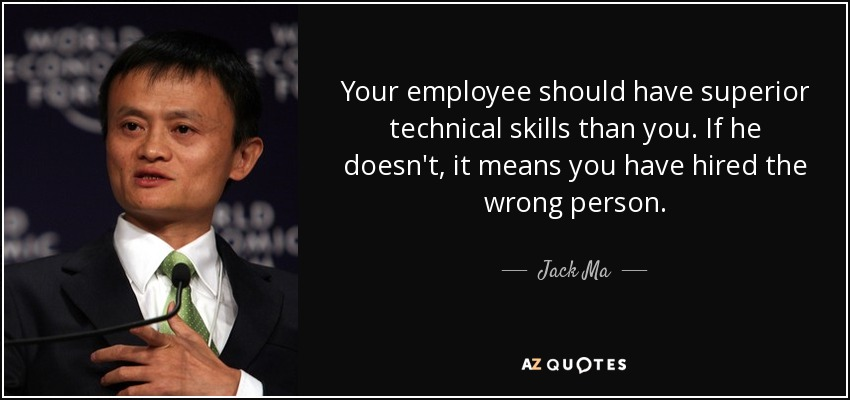 Your employee should have superior technical skills than you. If he doesn't, it means you have hired the wrong person. - Jack Ma