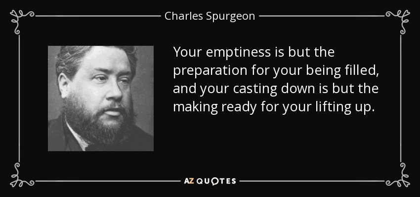 Your emptiness is but the preparation for your being filled, and your casting down is but the making ready for your lifting up. - Charles Spurgeon