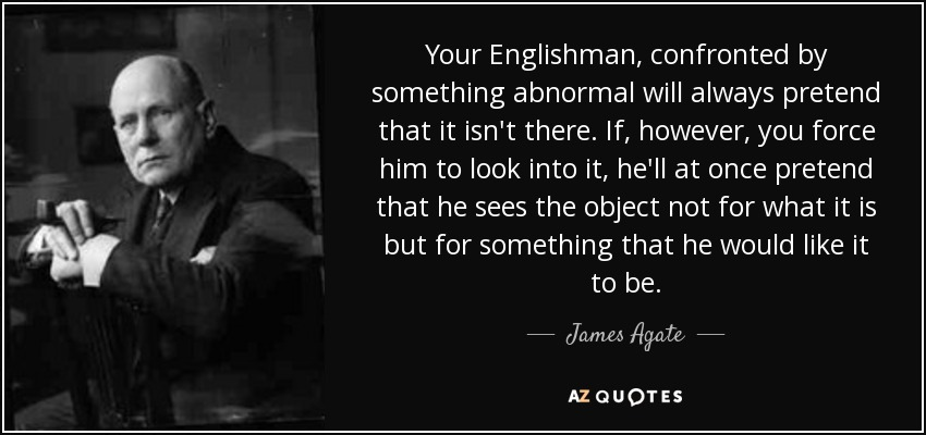 Your Englishman, confronted by something abnormal will always pretend that it isn't there. If, however, you force him to look into it, he'll at once pretend that he sees the object not for what it is but for something that he would like it to be. - James Agate