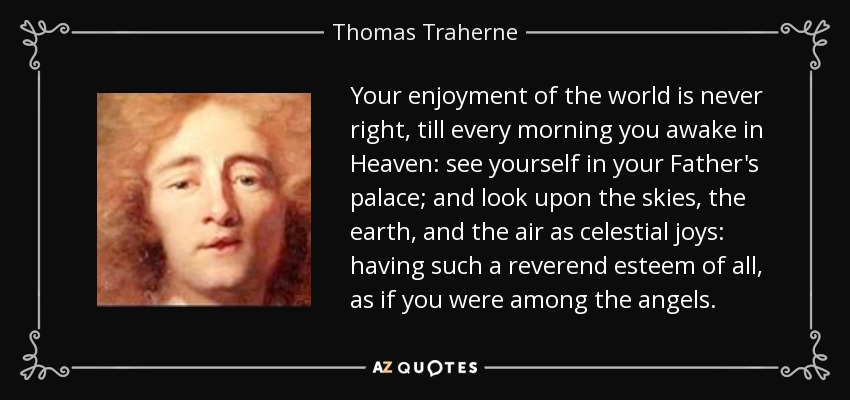 Your enjoyment of the world is never right, till every morning you awake in Heaven: see yourself in your Father's palace; and look upon the skies, the earth, and the air as celestial joys: having such a reverend esteem of all, as if you were among the angels. - Thomas Traherne