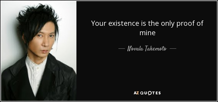 Your existence is the only proof of mine - Novala Takemoto