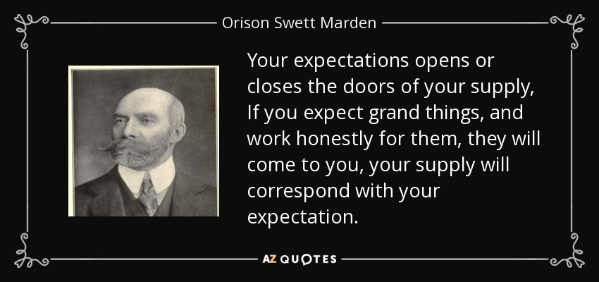 Your expectations opens or closes the doors of your supply, If you expect grand things, and work honestly for them, they will come to you, your supply will correspond with your expectation. - Orison Swett Marden