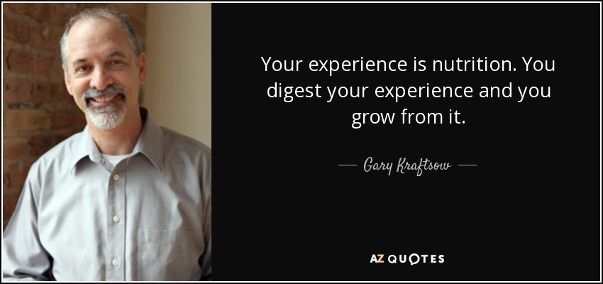 Your experience is nutrition. You digest your experience and you grow from it. - Gary Kraftsow