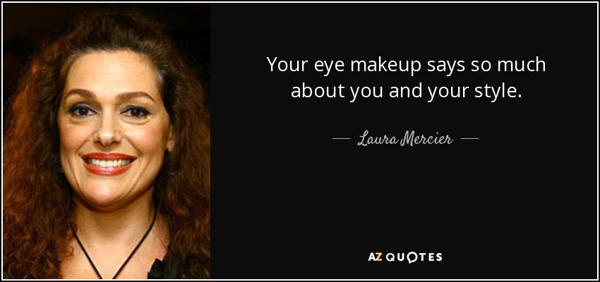 Your eye makeup says so much about you and your style. - Laura Mercier