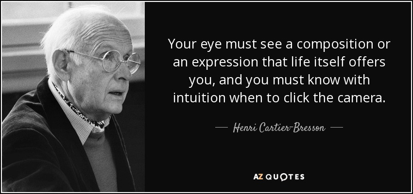 Your eye must see a composition or an expression that life itself offers you, and you must know with intuition when to click the camera. - Henri Cartier-Bresson