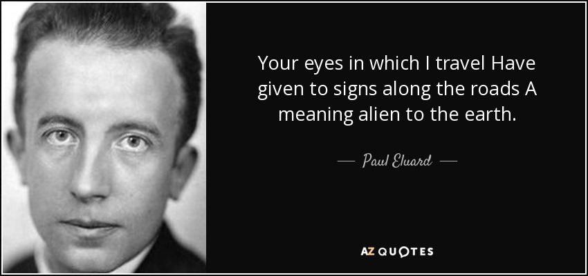 Your eyes in which I travel Have given to signs along the roads A meaning alien to the earth. - Paul Eluard