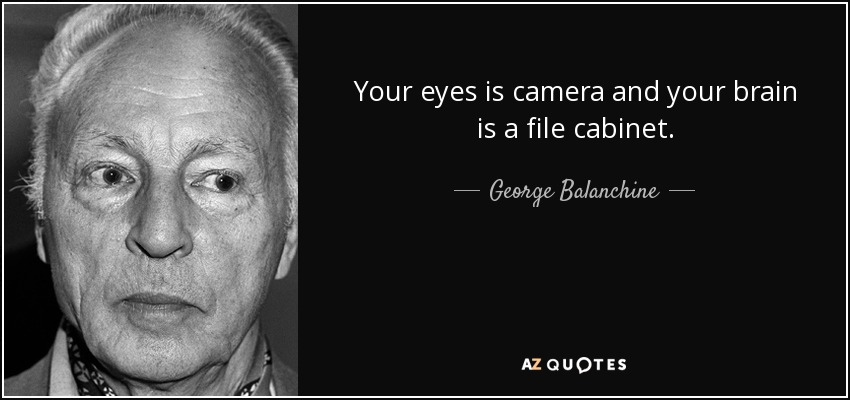 Your eyes is camera and your brain is a file cabinet. - George Balanchine
