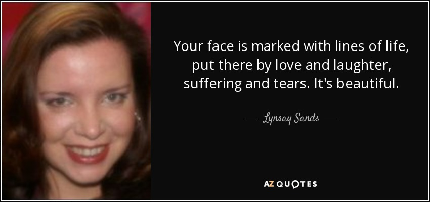 Your face is marked with lines of life, put there by love and laughter, suffering and tears. It's beautiful. - Lynsay Sands